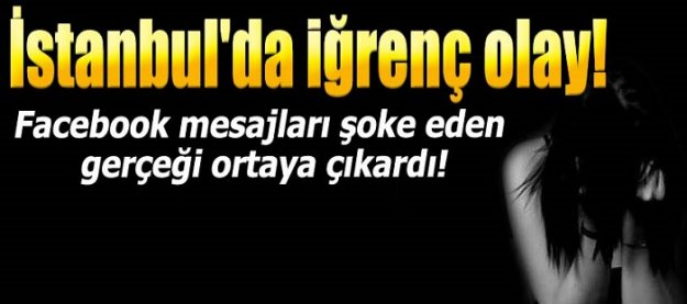 İstanbul'da iğrenç olay! Facebook mesajları şoke eden gerçeği ortaya çıkardı!