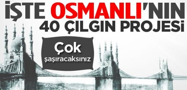 İşte Osmanlı'nın 40 çılgın projesi!