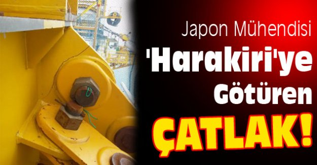 Japon Mühendisi 'Harakiri'ye Götüren Çatlak!