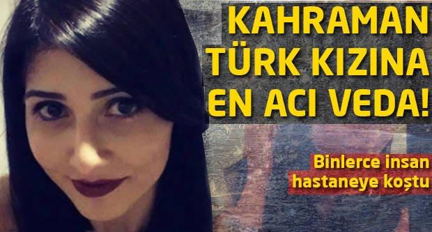 Kahraman Türk Kızı Tuğçe'ye en acı veda!