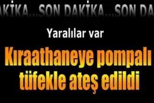 Kahramanmaraş'ta kıraathaneye pompalı tüfekle ateş edildi