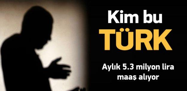 Kim bu Türk! Aylık 5.3 milyon lira maaş alıyor