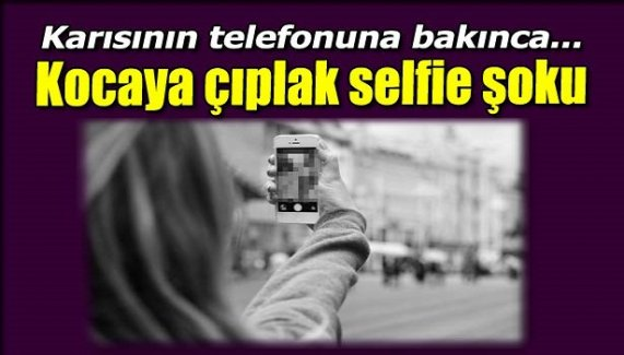 Kocaya çıplak selfie şoku!