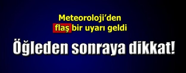 Meteoroloji'den flaş uyarı! Öğleden sonraya dikkat!