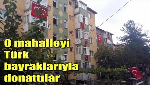 O Mahalleyi Türk bayraklarıyla donattılar!