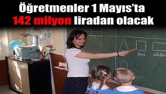 Öğretmenler 1 Mayıs'ta 142 milyon liradan olacak...