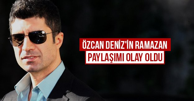 Özcan Deniz'in Ramazan paylaşımı olay oldu