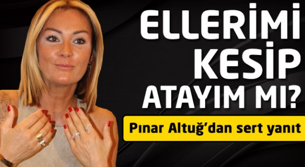 Pınar Altuğ: Ellerimi kesip atayım mı