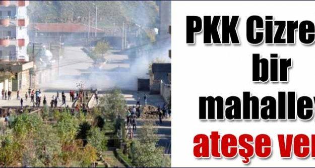 PKK Cizre'de bir mahalleyi ateşe verdi