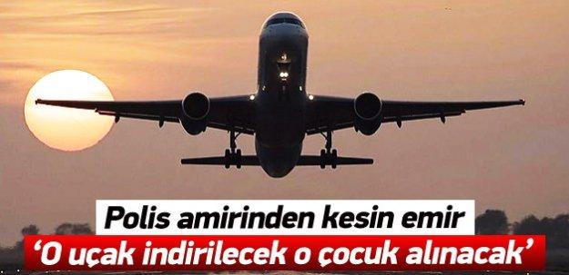 Polis amirinden kesin emir: 'O uçak indirilecek o çocuk alınacak'
