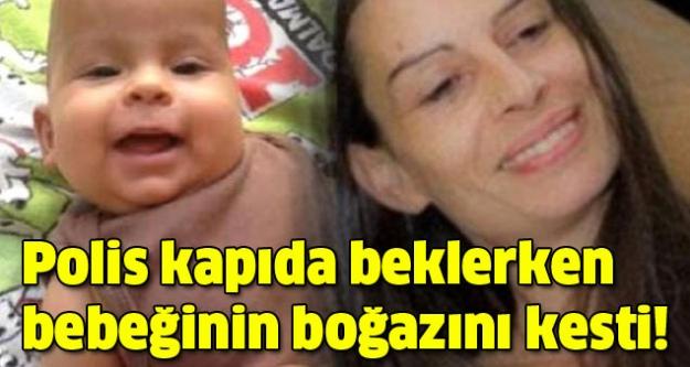 Polis kapıda beklerken bebeğinin boğazını kesti!