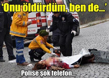 Polise şok telefon! 'Onu öldürdüm, ben de...'