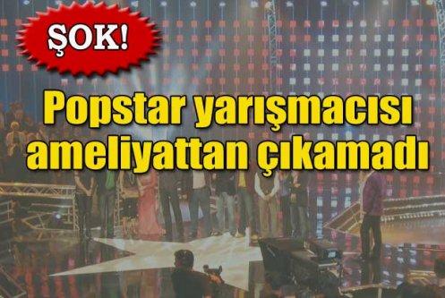 Popstar yarışmacısı ameliyattan çıkamadı