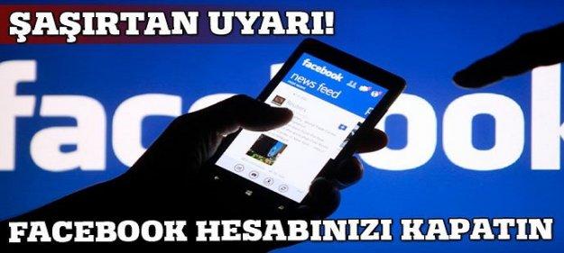 Şaşırtan uyarı: Facebook hesabınızı kapatın!