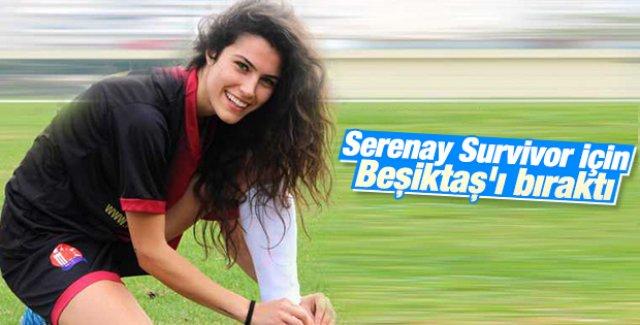 Serenay Aktaş Survivor için Beşiktaş'ı bıraktı