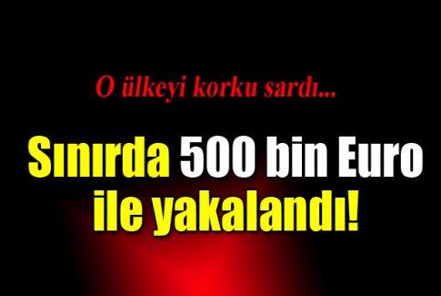 Sınırda 500 bin Euro ile yakalandı!