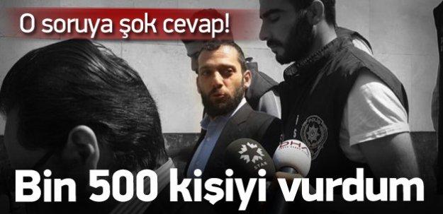 Şok cevap! 'Bin 500 kişiyi vurdum'
