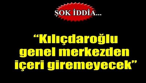 Şok iddia! 'Kılıçdaroğlu genel merkezden içeri giremeyecek'