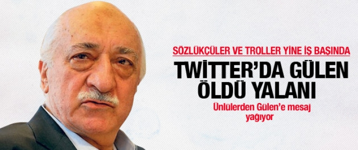 Sözlükçüler ve troller yine  iş başında! Twitter'da Gülen öldü yalanı!