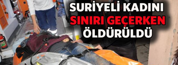 Suriyeli kadın sınırı geçerken öldürüldü!