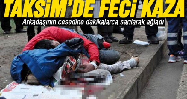 Taksim'de feci kaza! Arkadaşının cesedine dakikalarca sarılarak ağladı...