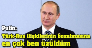 Putin: Türk-Rus ilişkilerinin bozulmasına en çok ben üzüldüm