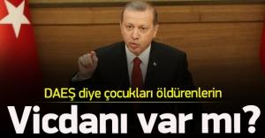 Erdoğan: DAEŞ diye çocukları öldürenlern...