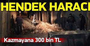 Hendek kazmayana 300 bin TL ceza!