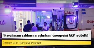 'CHP, HDP ve MHP'nin 'havalimanı saldırısı araştırılsın' önergesi AKP oylarıyla reddedildi!'