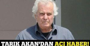 Tarık Akan hayatını kaybetti!