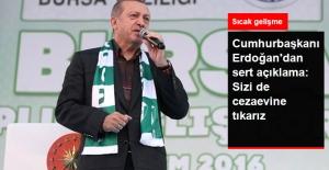 Cumhurbaşkanı Erdoğan: Sizi de Cezaevine Tıkarız