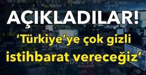 AÇIKLADILAR! 'TÜRKİYE'YE ÇOK GİZLİ İSTİHBARAT VERECEĞİZ!'