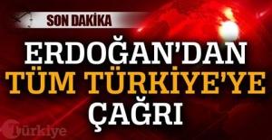 ERDOĞAN'DAN TÜM TÜRKİYE'YE ÇAĞRI