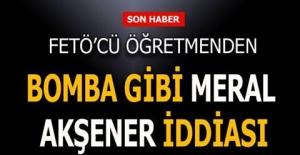 FETÖ'cü öğretmenden bomba gibi Meral Akşeler iddiası...
