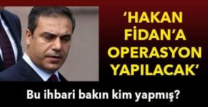 Hakan Fidan'a operasyon yapılacak' Bu ihbari bakın kim yapmış
