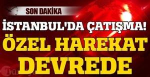 İSTANBUL'DA ÇATIŞMA! ÖZEL HAREKAT DEVREDE