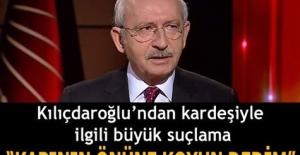 """Kılıçdaroğlu'ndan kardeşiyle ilgili büyük suçlama! """"Yakın uzak akrabam kim olursa olsun çıkar amaçlı davrandığı anda.."""