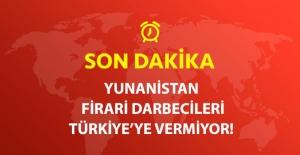 Son Dakika! Yunanistan Firari Darbecileri Türkiye'ye Vermiyor
