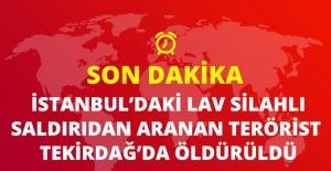 Son Dakika! İstanbul'daki Lav Silahlı Saldırıyla İlgili Aranan Şahıs Tekirdağ'da Vuruldu!