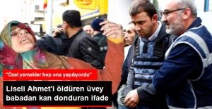 Liseli Ahmet'i Öldüren Üvey Babadan Korkunç İfade: Özel Yemekler Hep Ona Yapılıyordu