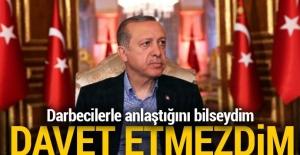 Erdoğan: 'Darbecilerle anlaştığını bilseydim davet etmezdim'