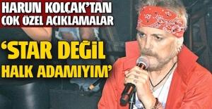 Harun Kolçak: Star değil halk adamıyım