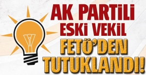 AK Partili eski milletvekili FETÖ'den tutuklandı