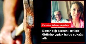 Boşandığı Karısını Kafasına Çekiçle Vurup Öldürerek Çıplak Halde Sokağa Attı