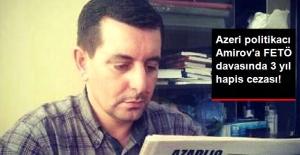 Azeri Politikacı Faig Amirov'a FETÖ Davasında 3 Yıl Hapis Cezası Verildi