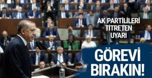 Erdoğan'dan AK Partilileri titreten uyarı görevi bırakın!