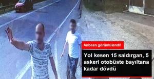Otobüsün Önünü Kesen 15 Saldırgan, 5 Askeri Bayıltana Kadar Dövdü