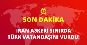 Son Dakika! İran Askeri Sınırda Türk Vatandaşını Vurdu