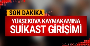 Yüksekova'da kaymakama suikast girişimi!