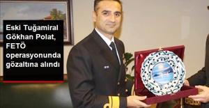 Eski Tuğamiral Gökhan Polat, FETÖ Operasyonunda Gözaltına Alındı